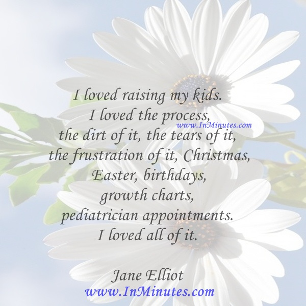 I loved raising my kids. I loved the process, the dirt of it, the tears of it, the frustration of it, Christmas, Easter, birthdays, growth charts, pediatrician appointments. I loved all of it.Jane Elliot