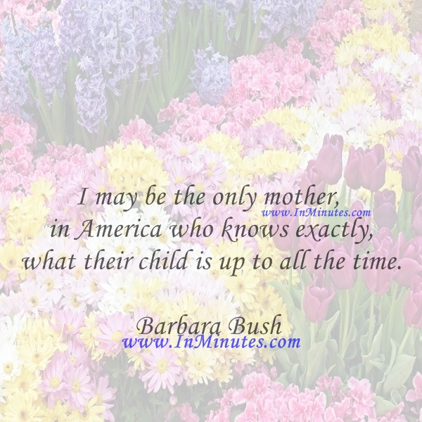 I may be the only mother in America who knows exactly what their child is up to all the time.Barbara Bush
