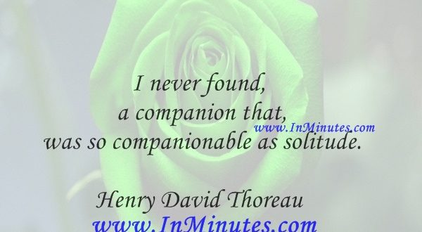 I never found a companion that was so companionable as solitude.Henry David Thoreau