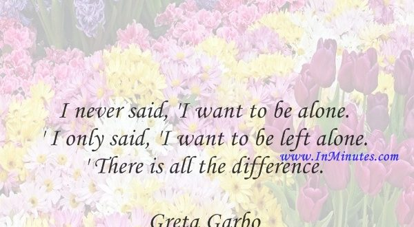 I never said, 'I want to be alone.' I only said, 'I want to be left alone.' There is all the difference.Greta Garbo