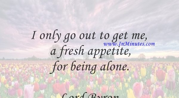 I only go out to get me a fresh appetite for being alone.Lord Byron