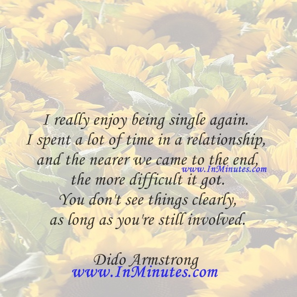 I really enjoy being single again. I spent a lot of time in a relationship and the nearer we came to the end, the more difficult it got. You don't see things clearly as long as you're still involved.Dido Armstrong