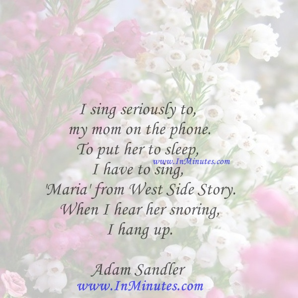 I sing seriously to my mom on the phone. To put her to sleep, I have to sing 'Maria' from West Side Story. When I hear her snoring, I hang up.Adam Sandler