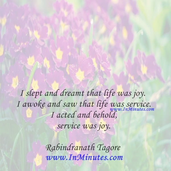 I slept and dreamt that life was joy. I awoke and saw that life was service. I acted and behold, service was joy.Rabindranath Tagore