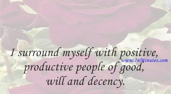 I surround myself with positive, productive people of good will and decency.Ted Nugent