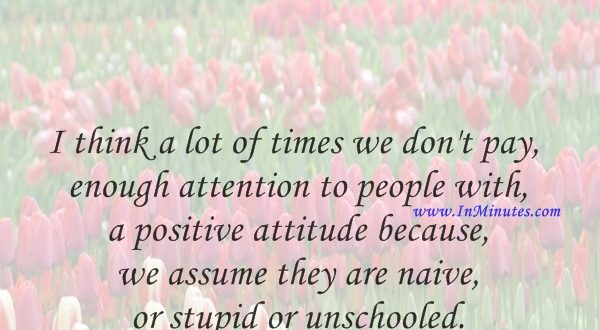 I think a lot of times we don't pay enough attention to people with a positive attitude because we assume they are naive or stupid or unschooled.Amy Adams
