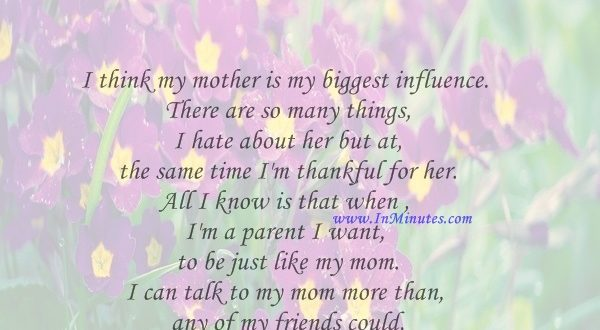 I think my mother is my biggest influence. There are so many things I hate about her but at the same time I'm thankful for her. All I know is that when I'm a parent I want to be just like my mom. I can talk to my mom more than any of my friends could talk to their parents.Nikki Reed
