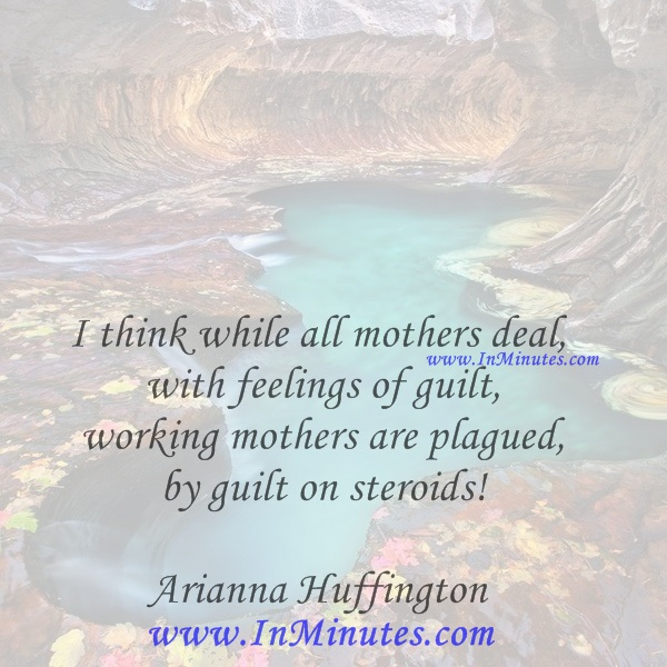 I think while all mothers deal with feelings of guilt, working mothers are plagued by guilt on steroids!Arianna Huffington