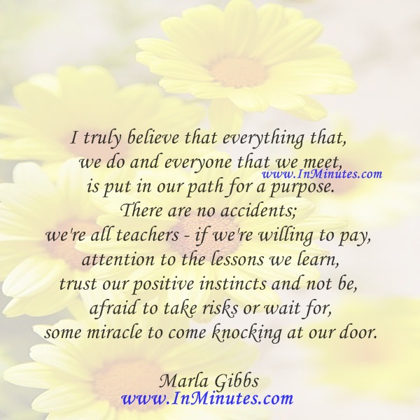 I truly believe that everything that we do and everyone that we meet is put in our path for a purpose. There are no accidents; we're all teachers - if we're willing to pay attention to the lessons we learn, trust our positive instincts and not be afraid to take risks or wait for some miracle to come knocking at our door.Marla Gibbs