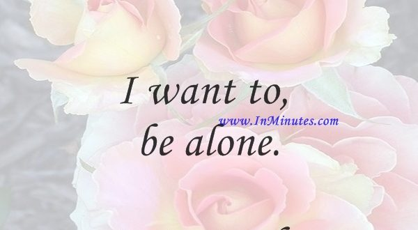 I want to be alone.Greta Garbo