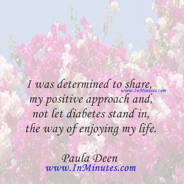 I was determined to share my positive approach and not let diabetes stand in the way of enjoying my life.Paula Deen