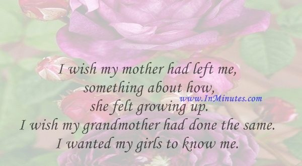 I wish my mother had left me something about how she felt growing up. I wish my grandmother had done the same. I wanted my girls to know me.Carol Burnett