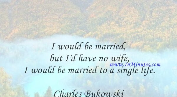 I would be married, but I'd have no wife, I would be married to a single life.Charles Bukowski