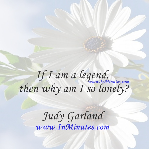 If I am a legend, then why am I so lonelyJudy Garland