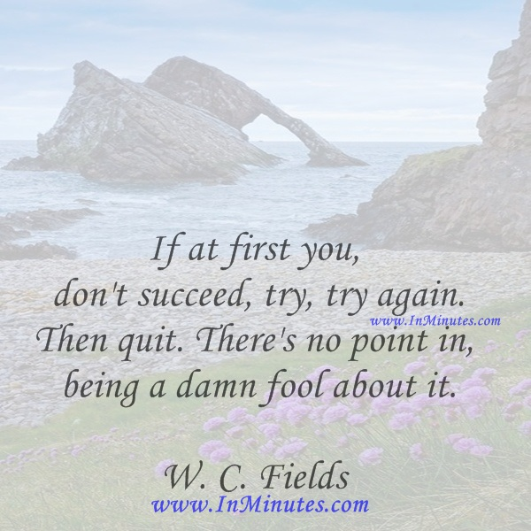 If at first you don't succeed, try, try again. Then quit. There's no point in being a damn fool about it.W. C. Fields