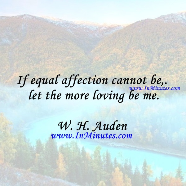 If equal affection cannot be, let the more loving be me.W. H. Auden