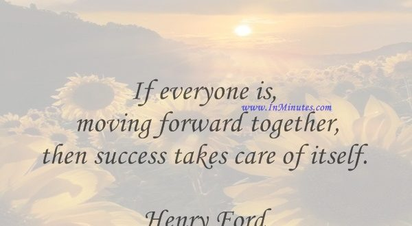 If everyone is moving forward together, then success takes care of itself.Henry Ford