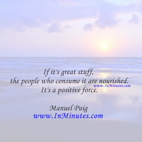 If it's great stuff, the people who consume it are nourished. It's a positive force.Manuel Puig