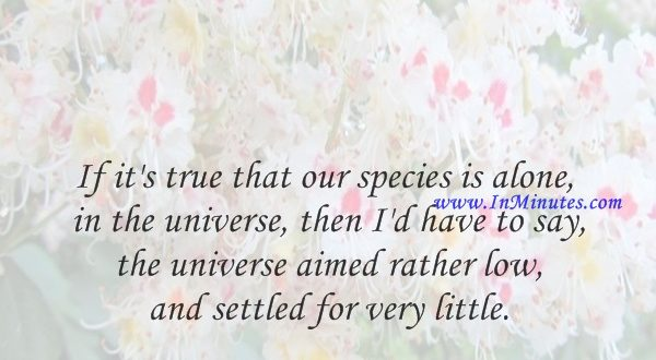 If it's true that our species is alone in the universe, then I'd have to say the universe aimed rather low and settled for very little.George Carlin