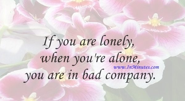 If you are lonely when you're alone, you are in bad company.Jean-Paul Sartre