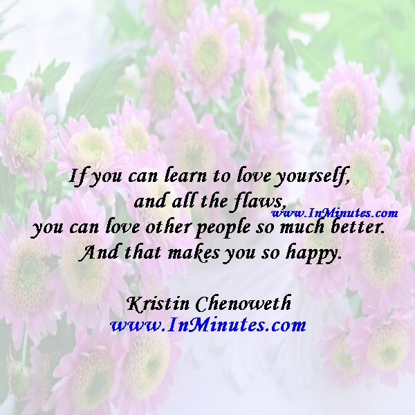 If you can learn to love yourself and all the flaws, you can love other people so much better. And that makes you so happy.Kristin Chenoweth
