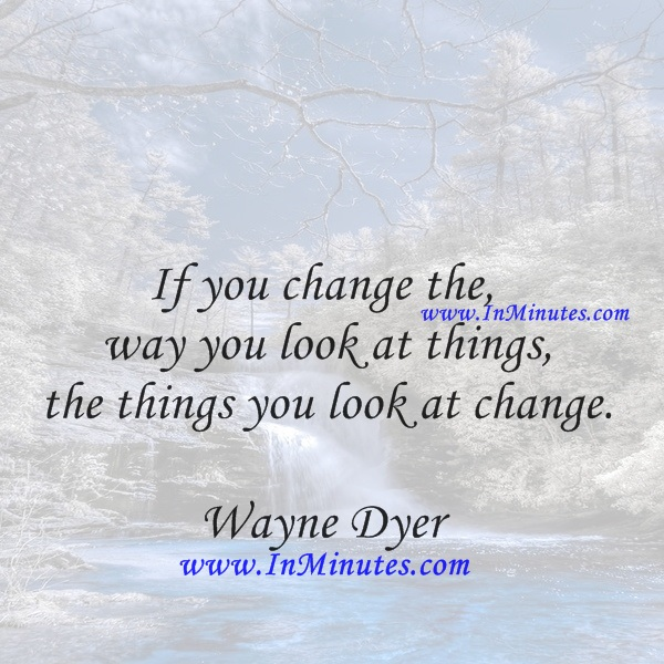 If you change the way you look at things, the things you look at change.Wayne Dye