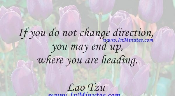 If you do not change direction, you may end up where you are heading.Lao Tzu