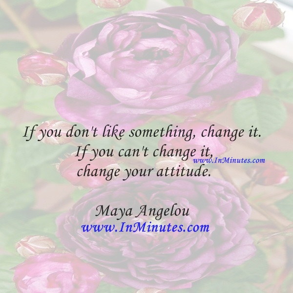 If you don't like something, change it. If you can't change it, change your attitude.Maya Angelou