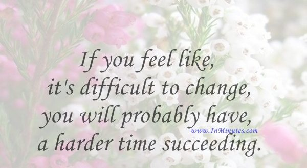 If you feel like it's difficult to change, you will probably have a harder time succeeding.Andrea Jung