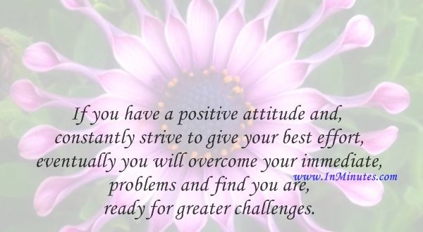 If you have a positive attitude and constantly strive to give your best effort, eventually you will overcome your immediate problems and find you are ready for greater challenges.Pat Riley