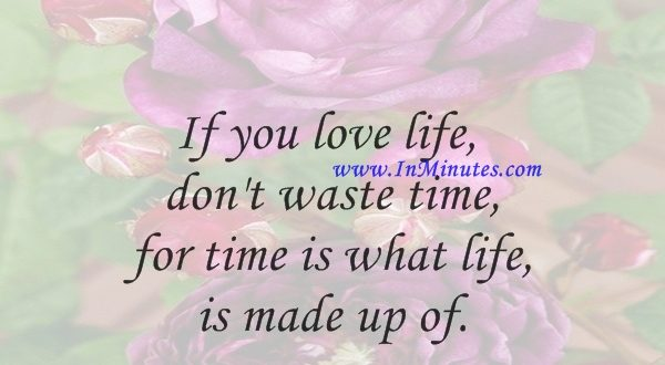 If you love life, don't waste time, for time is what life is made up of.Bruce Lee
