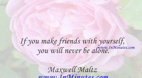 If you make friends with yourself you will never be alone.Maxwell Maltz