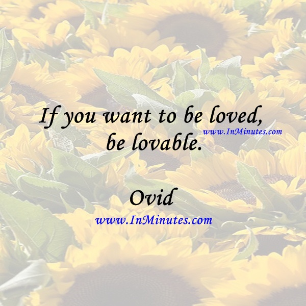 If you want to be loved, be lovable.Ovid