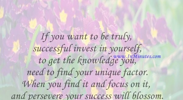 If you want to be truly successful invest in yourself to get the knowledge you need to find your unique factor. When you find it and focus on it and persevere your success will blossom.Sydney Madwed