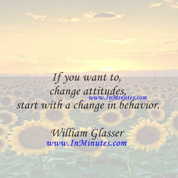 If you want to change attitudes, start with a change in behavior.William Glasser