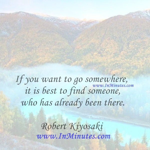 If you want to go somewhere, it is best to find someone who has already been there.Robert Kiyosaki