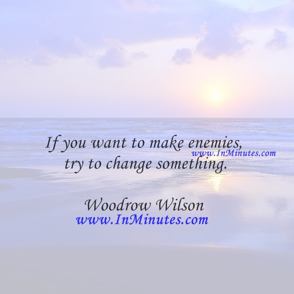 If you want to make enemies, try to change something.Woodrow Wilson