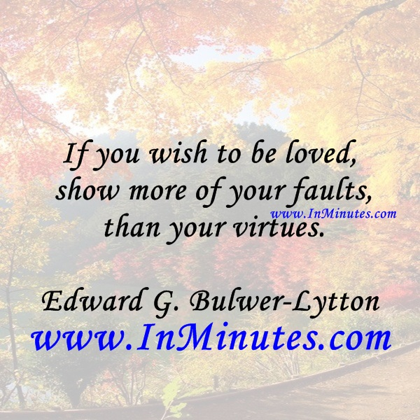 If you wish to be loved, show more of your faults than your virtues.Edward G. Bulwer-Lytton