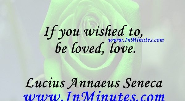 If you wished to be loved, love.Lucius Annaeus Seneca