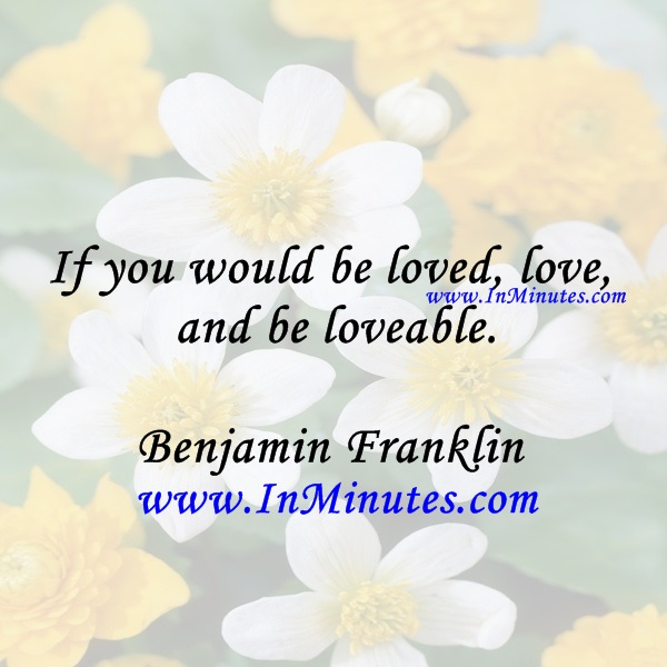 If you would be loved, love, and be loveable.Benjamin Franklin