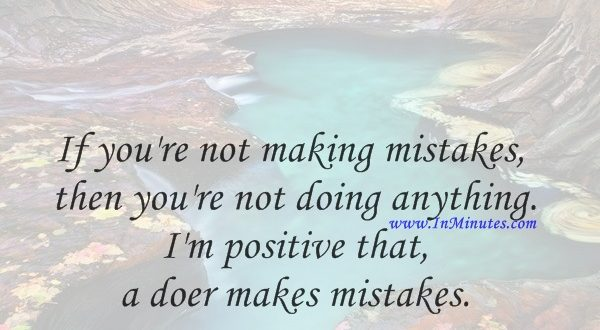 If you're not making mistakes, then you're not doing anything. I'm positive that a doer makes mistakes.John Wooden