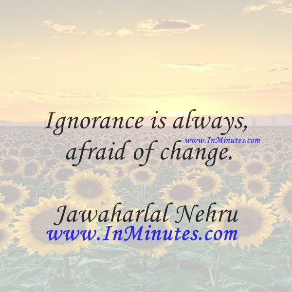 Ignorance is always afraid of change.Jawaharlal Nehru