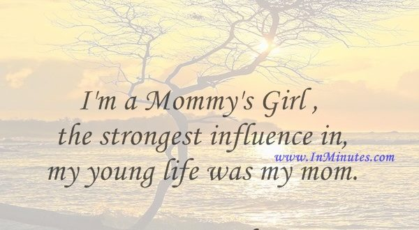 I'm a Mommy's Girl - the strongest influence in my young life was my mom.Susie Bright