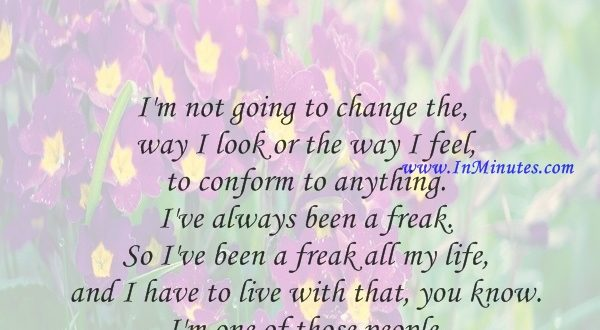 I'm not going to change the way I look or the way I feel to conform to anything. I've always been a freak. So I've been a freak all my life and I have to live with that, you know. I'm one of those people.John Lennon