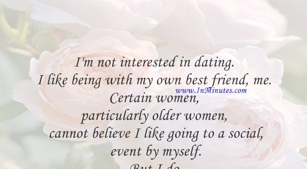 I'm not interested in dating. I like being with my own best friend, me. Certain women, particularly older women, cannot believe I like going to a social event by myself. But I do.Gloria Allred
