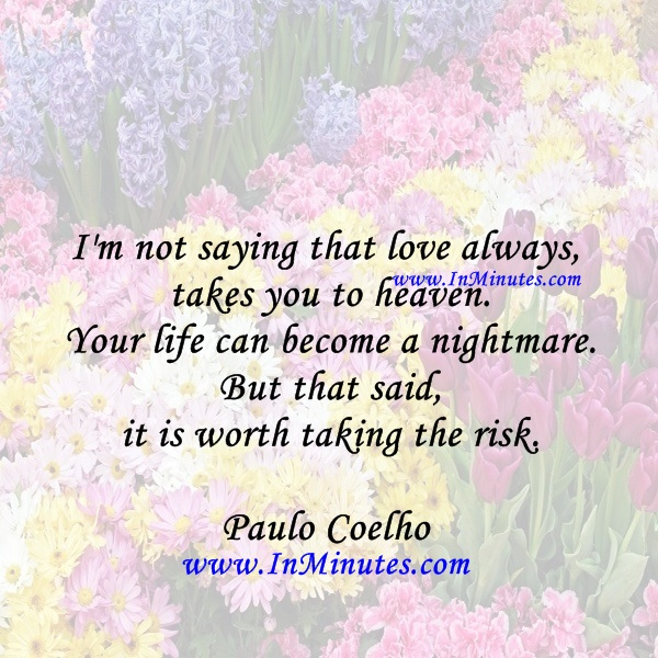 I'm not saying that love always takes you to heaven. Your life can become a nightmare. But that said, it is worth taking the risk.Paulo Coelho