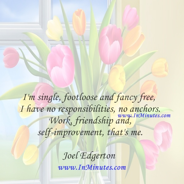 I'm single, footloose and fancy free, I have no responsibilities, no anchors. Work, friendship and self-improvement, that's me.Joel Edgerton