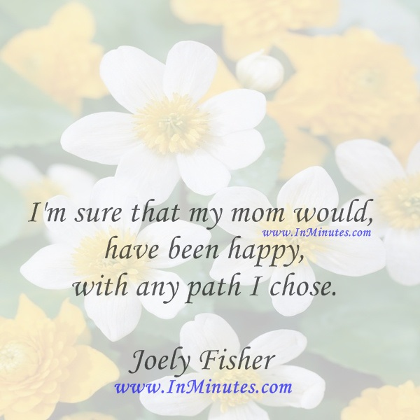 I'm sure that my mom would have been happy with any path I chose.Joely Fisher