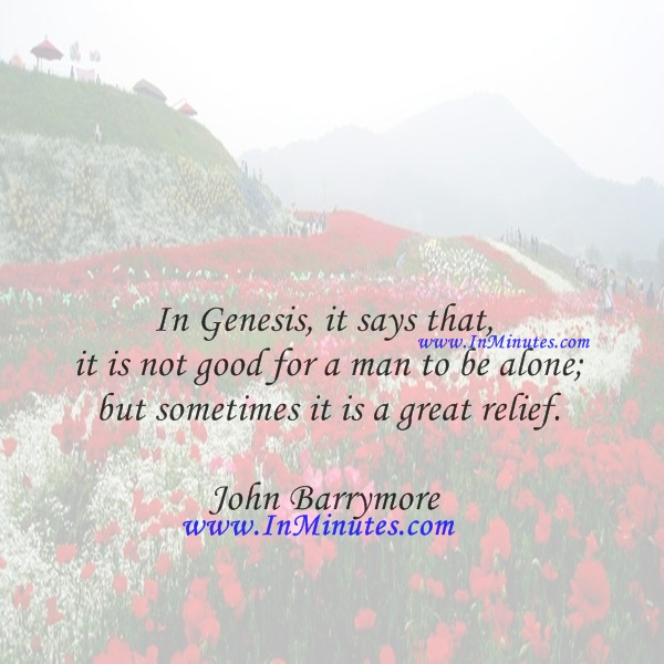 In Genesis, it says that it is not good for a man to be alone; but sometimes it is a great relief.John Barrymore