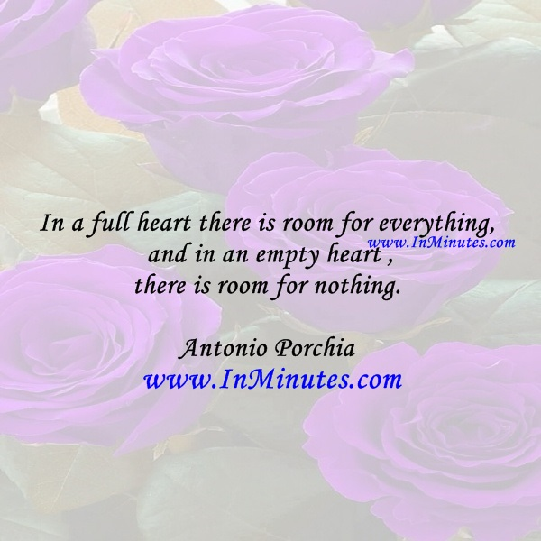 In a full heart there is room for everything, and in an empty heart there is room for nothing.Antonio Porchia